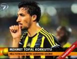 Mehmet Topal korkuttu