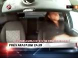 Polis arabasını çaldı
