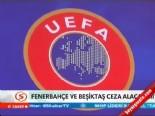 Fenerbahçe ve Beşiktaş UEFA'dan Ceza Alacak Mı?