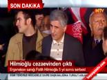 Cezaevinden Çıkan Fatih Hilmioğlu'nun İlk Sözleri