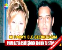 Pınar Altuğ eski eşinden 700 bin TL istiyor