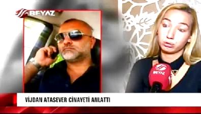 Vijdan Atasever cinayet anını Beyaz Haber'e anlattı