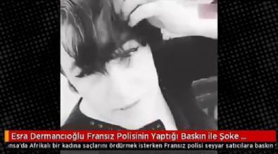 Esra Dermancıoğlu Fransız Polisinin Yaptığı Baskın ile Şoke Oldu